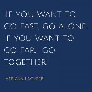 _If you want to go fast, go alone. If you want to go far, go together_ -African Proverb